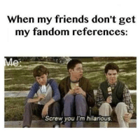 Im Hilarious: When my friends don't get  my fandom references  Screw you I'm hilarious  E
