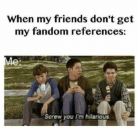 Im Hilarious: When my friends don't get  my fandom references  Screw you Im hilarious.  E