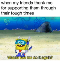 Do It Again, Friends, and Tough: when my friends thank me  for supporting them through  their tough times  Wanna see me do it again? <p>For those of you who&rsquo;re always there for their friends :&rsquo;)</p>