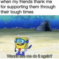 Do It Again, Friends, and Memes: when my friends thank me  for supporting them through  their tough times  me do it again? https://t.co/gMUhHBsYSC