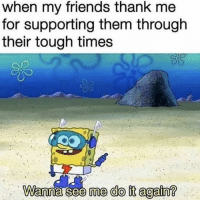 Do It Again, Friends, and Tough: when my friends thank me  for supporting them througlh  their tough times  me do it again? Ask me to do it again I dare you