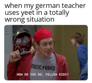 """as my daughter would say 'bruh'"": when my german teacher  uses yeet in a totally  wrong situation  musiC FBAND  HOW DO YOU DO, FELLOW KIDS? ""as my daughter would say 'bruh'"""