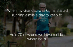 Running, Idea, and Fit: When my Grandad was 65 he started  running a mile a day to keep fit.  EAM GAT  2013  He's 70 now and we have no idea  where he is