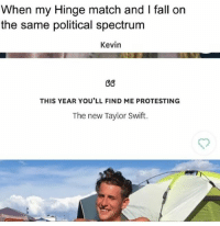 Kevin gets it. 🙅🏻🙍🏼💀Download @hinge (link in bio): When my Hinge match and I fall on  the same political spectrum  Kevin  G6  THIS YEAR YOU'LL FIND ME PROTESTING  The new Taylor Swift. Kevin gets it. 🙅🏻🙍🏼💀Download @hinge (link in bio)