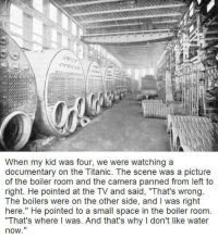 """Memes, Titanic, and Camera: When my kid was four, we were watching a  documentary on the Titanic. The scene was a picture  of the boiler room and the camera panned from left to  right. He pointed at the TV and said, """"That's wrong  The boilers were on the other side, and was right  here."""" He pointed to a small space in the boiler room  """"That's where was. And that's why l don't like water  now"""