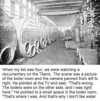 """Memes, Reincarnation, and 🤖: When my kid was four, we were watching a  documentary on the Titanic. The scene was a picture  of the boiler room and the camera panned from left to  right. He pointed at the TV and said, """"That's wrong  The boilers were on the other side, and l was right  here."""" He pointed to a small space in the boiler room  """"That's where l was. And that's why l don't like water Why is it always kids who have reincarnation stories WHY. WHY ARE THEY THE SPECIAL ONES"""