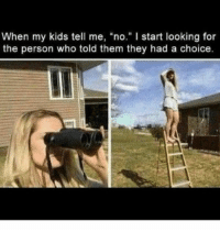 """Memes, Cool, and Kids: When my kids tell me, """"no."""" I start looking for  the person who told them they had a choice. cool Parenting Memes That Are Just Made For Your Laughter (19+ Memes)"""