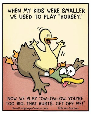"""Bad, Memes, and Kids: WHEN MY KIDS WERE SMALLER  WE USED TO PLAY """"HORSEY.""""  NOW WE PLAY """"OW-OW-OW, YOU'RE  TOO BIG, THAT HURTS, GET OFF ME!""""  FowlLanguage Comics.com  ©Brian Gordon They buck me up pretty bad. Bonus Panel: goo.gl/GXvWL6 Plushies! FowlLanguageStore.com"""