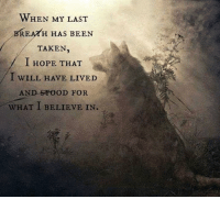 Taken: WHEN MY LAST  BREATH HAS BEEN  TAKEN  I HOPE THAT  I WILL HAVE LIVED  AND SPOoD FOR  WHAT I BELIEVE IN.