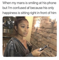 Af, Confused, and Hello: When my mans is smiling at his phone  but I'm confused af because his only  happiness is sitting right in front of him HELLO IM RIGHT HERE! ( @memez4dayz )