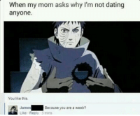 cuz u a weeb ~ Naruto THO: When my mom asks why I'm not dating  anyone.  You like this.  Because you are a weeb?  James  Like Reply 3 mins cuz u a weeb ~ Naruto THO