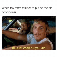 Cute, Dank, and Funny: When my mom refuses to put on the air  conditioner.  L 20  Be a lot cooler if you did Do you follow @girlsthinkimfunny? Be a lot cooler if you did. ⬅️SWIPE⬅️ and check out @girlsthinkimfunny • • • • dazedandconfused bealotcoolerifyoudid pun puns hot humid ac airconditioning mom parents high boss work diet fat meme memes memesdaily dankmemes dank follow followme funny joke girlsthinkimfunnytwitter lol lmao photooftheday cute picoftheday