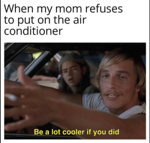 Refuses: When my mom refuses  to put on the air  conditioner  Be a lot cooler if you did