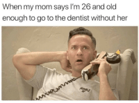 My Mom Says: When my mom says I'm 26 and old  enough to go to the dentist without her