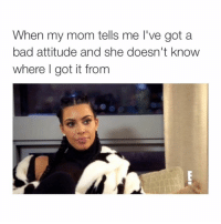 ok mom.: When my mom tells me I've got a  bad attitude and she doesn't know  where got it from ok mom.