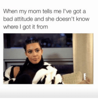 Happy Mother's Day to the women who gave us our betchy attitudes: When my mom tells me l've got a  bad attitude and she doesn't know  where I got it from Happy Mother's Day to the women who gave us our betchy attitudes
