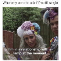 Parents, Girl Memes, and In a Relationship: When my parents ask if I'm still single  I'm in a relationship with a  lamp at the moment. I think it's getting pretty serious....@claudwithnojob