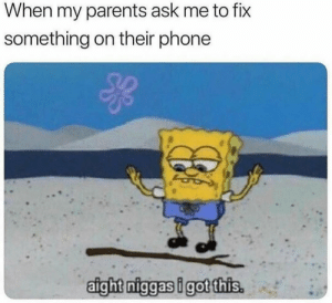 30-minute-memes:  or when they call me to fix the internet… *resets the router*: When my parents ask me to fix  something on their phone  aigh? niggasigotthis 30-minute-memes:  or when they call me to fix the internet… *resets the router*