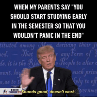 """Much more effective to store the information in your short-term memory. Follow @9gag 9gag school relatable trumpmemes: WHEN MY PARENTS SAY """"YOU  SHOULD START STUDYING EARLY  IN THE SEMESTER SO THAT YOU  WOULDN'T PANIC IN THE END""""  ituted amen  tezr  an  it is the  such prin  rent  as to t  Sounds good, doesn't work.  CAMPAIGN Much more effective to store the information in your short-term memory. Follow @9gag 9gag school relatable trumpmemes"""