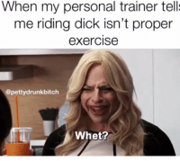 Dick, Exercise, and Personal: When my personal trainer tell  me riding dick isn't proper  exerciSe  @pettydrunkbitch  Whet?