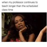 Af, Funny, and Time: when my professor continues to  teach longer than the scheduled  class time Accurate af😂