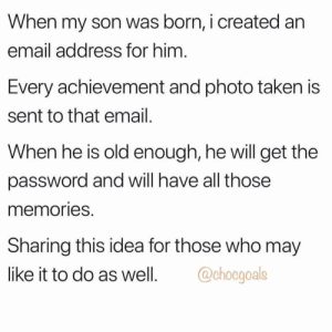 This is awesome 👏 https://t.co/eVyiWa22RC: When my son was born, i created an  email address for him  Every achievement and photo taken is  sent to that email  When he is old enough, he will get the  password and will have all those  memories  Sharing this idea for those who may  like it to do as well. goals This is awesome 👏 https://t.co/eVyiWa22RC