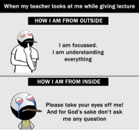 https://t.co/LiXFzz6gyd: When my teacher looks at me while giving lecture  HOW I AM FROM OUTSIDE  I am focussed.  I am understanding  everything  HOW I AM FROM INSIDE  Please take your eyes off me!  And for God's sake don't ask  me any question https://t.co/LiXFzz6gyd
