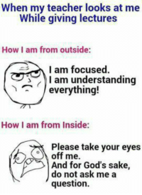 Memes, Teacher, and Understanding: When my teacher looks at me  While giving lectures  How I am from outside:  I am focused.  I am understanding  (ノeverything!  ^  How I am from Inside:  Piease take your eyes  Please take your eyes  o) off me.  And for God's sake,  do not ask me a  'question