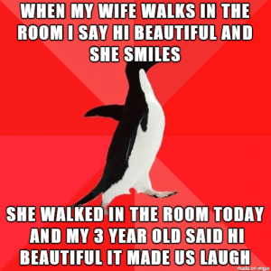 Beautiful, Imgur, and Today: WHEN MY WIE WALKS IN THE  ROOMI SAY HIBEAUTIFUL AND  SHE SMILES  SHE WALKED IN THE ROOM TODAY  AND MY 3 YEAR OLD SAID HI  BEAUTIFUL IT MADE US LAUGH  made on imgur My wife is beautiful.