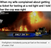 Fail, Fire, and Texting: When my wife complained about getting  a ticket for texting at a red light and I told  her the cop was right  Live  Leak  ONLY ON  5  KING5.co  Firefighters mistakenly pump jet fuel on fire instead  of water | Fail  ▼