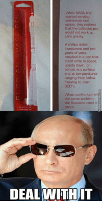How Russia solves problems...: When NASA first  started sending  space, they realized  that the ballpoint pen  would not work at  zero gravity  A million dollar  investment and two  years of tests  resulted in a pen that  could write in space,  upside down, on  almost any surface  and at temperatures  ranging from below  freezing to over  300 c  When confronted wit  the same problem,  the Russians used a  pencal  DEAL WITH  IT How Russia solves problems...
