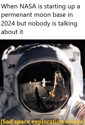 exploration: When NASA is starting up a  permenant moon base in  2024 but nobody is talking  about it  [Sad space exploration noises]