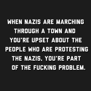 That this has to be said at all speaks to the dizzying depths this country has fallen.: WHEN NAZIS ARE MARCHING  THROUGH A TOWN AND  YOU'RE UPSET ABOUT THE  PEOPLE WHO ARE PROTESTING  THE NAZIS, YOU'RE PART  OF THE FUCKING PROBLEM. That this has to be said at all speaks to the dizzying depths this country has fallen.