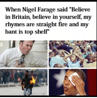 """When Nigel Farage said """"Believe  in Britain, believe in yourself, my  rhymes are straight fire and my  bant is top shelf nigelfarage nandos fire follow followme followforfollow follow4follow likes like like4like likeforlike funny funnymemes ainsleyharriott davidcameron jeremycorbyn britain nasty memes memes"""