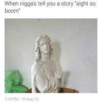 """😂😂😂😂 theaccuracy: When nigga's tell you a story """"aight so  boom""""  1:19 PM 16 Aug 15 😂😂😂😂 theaccuracy"""