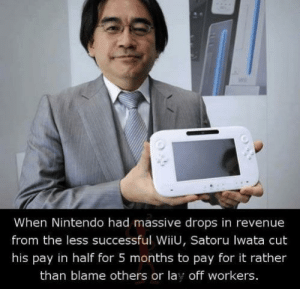 R.I.P legend: When Nintendo had massive drops in revenue  from the less successful WiiU, Satoru lwata cut  his pay in half for 5 months to pay for it rather  than blame others or lay off workers. R.I.P legend