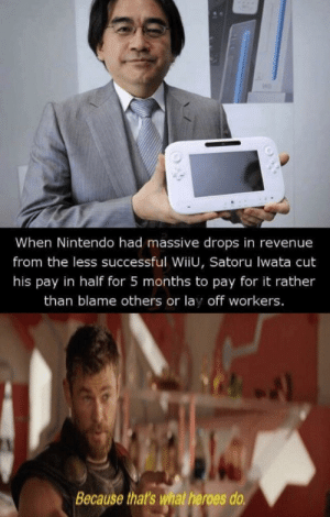 Big facts: When Nintendo had massive drops in revenue  from the less successful WiiU, Satoru lwata cut  his pay in half for 5 months to pay for it rather  than blame others or lay off workers.  Because that's what heroes do Big facts
