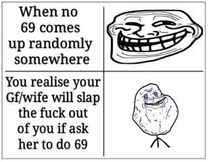 Trying some old school formats: When no  69 comes  up randomly  somewhere  You realise your  Gf/wife will slap  the fuck out  of you if ask  her to do 69 Trying some old school formats