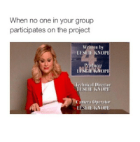 just got off the movies on a school night 😆: When no one in your group  participates on the project  written by  LESLIE KNOPE  DENIWIERNOPE  echnical Director  LESLIE KNOPE  Camera operator  LESLIE KNOPE just got off the movies on a school night 😆