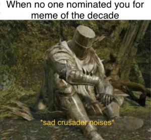 Sad crusade noises: When no one nominated you for  meme of the decade  *sad crusader noises* Sad crusade noises