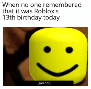 oof: When no one remembered  that it was Roblox's  13th birthday today  [sad oof] oof