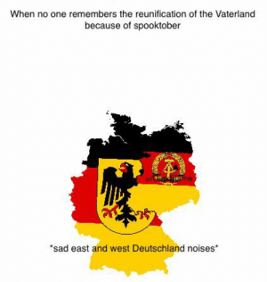 """History, Sad, and Deutschland: When no one remembers the reunification of the Vaterland  because of spooktober  me  """"sad east and west Deutschland noises October 3 1990"""