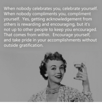 Encouraging Meme: When nobody celebrates you, celebrate yourself.  When nobody compliments you, compliment  yourself. Yes, getting acknowledgement from  others is rewarding and encouraging, but it's  not up to other people to keep you encouraged.  That comes from within. Encourage yourself,  and take pride in your accomplishments without  outside gratification.