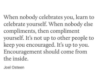 Joel Osteen: When nobody celebrates you, learn to  celebrate yourself. When nobody else  compliments, then compliment  yourself. It's not up to other people to  keep you encouraged. It's up to you.  Encouragement should come from  the inside,  Joel Osteen