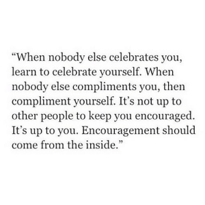 "Celebrates: ""When nobody else celebrates you,  learn to celebrate yourself. When  nobody else compliments you, then  compliment yourself. It's not up to  other people to keep you encouraged.  It's up to you. Encouragement should  come from the inside."""
