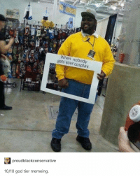 God, Cosplay, and Tier: When nobody  gets your cosplay  proudblackconservative  10/10 god tier memeing.