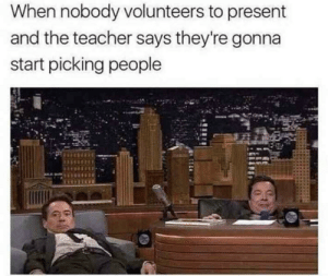 I think we all did this: When nobody volunteers to present  and the teacher says they're gonna  start picking people I think we all did this