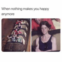 Af, Happy, and Girl Memes: When nothing makes you happy  anymore Me going to the bar feeling old AF @mystylesays