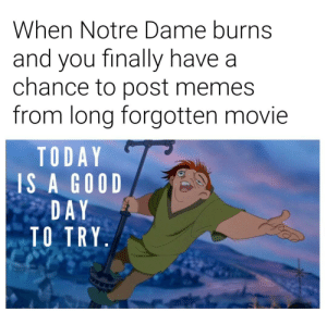 Memes, Good, and Home: When Notre Dame burns  and you finally have a  chance to post memes  from long forgotten movie  TODAY  IS A GOOD  DAY  TO TRY F for this boy's home