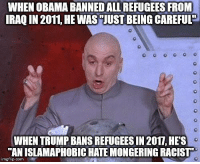 """Bull...: WHEN OBAMA BANNEDALL REFUGEES FROM  IRAQ IN 2011, HE WAS""""JUST BEING CAREFUL  WHEN TRUMP BANS REFUGEES IN 2017, HES  AN ISLAMAPHOBIC HATE MONGERING RACIST  imgflip. com Bull..."""